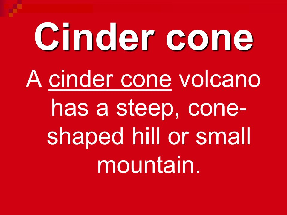 A cinder cone volcano has a steep, cone-shaped hill or small mountain.