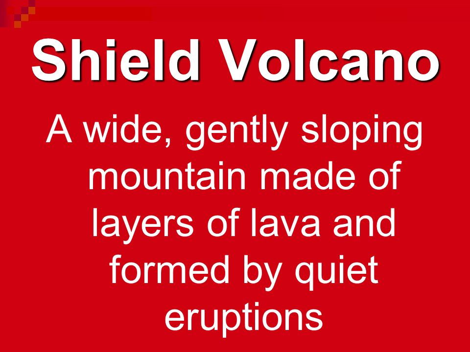 Shield Volcano A wide, gently sloping mountain made of layers of lava and formed by quiet eruptions