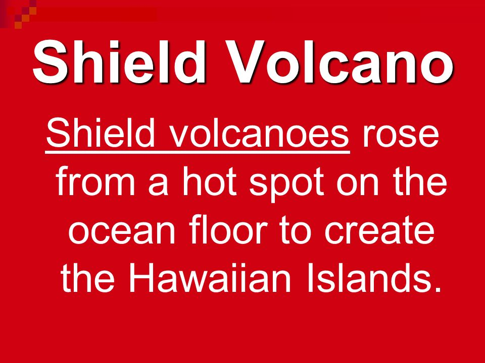 Shield Volcano Shield volcanoes rose from a hot spot on the ocean floor to create the Hawaiian Islands.
