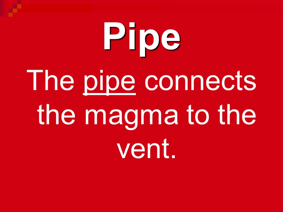 The pipe connects the magma to the vent.