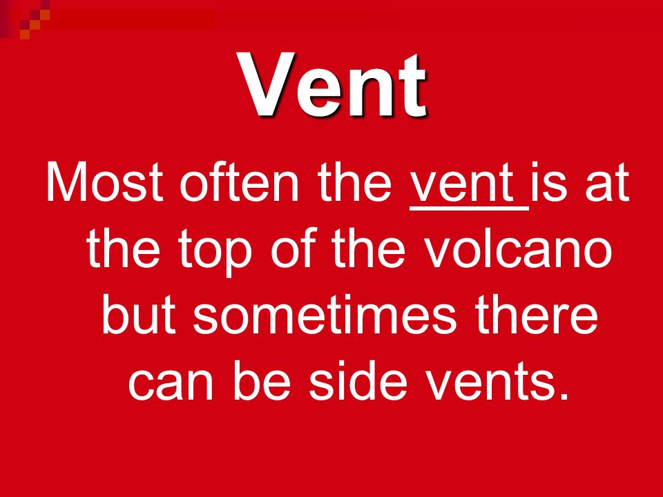 Vent Most often the vent is at the top of the volcano but sometimes there can be side vents.