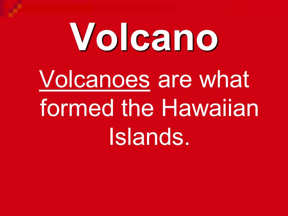Volcanoes are what formed the Hawaiian Islands.
