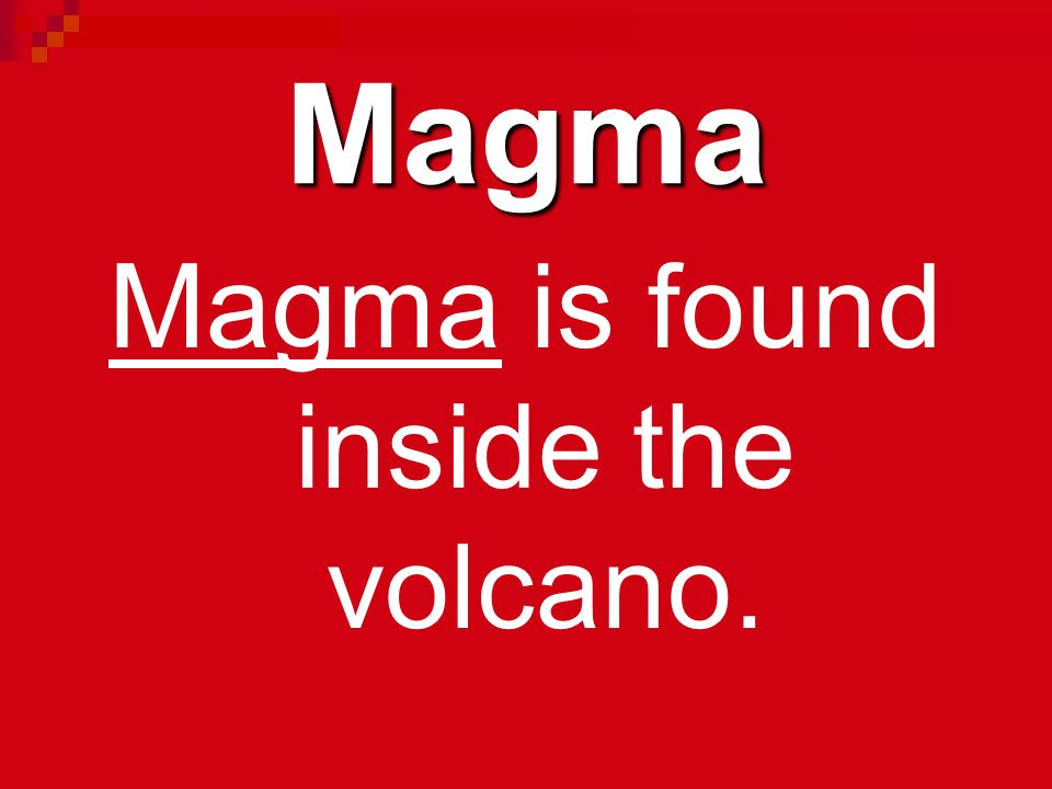 Magma is found inside the volcano.