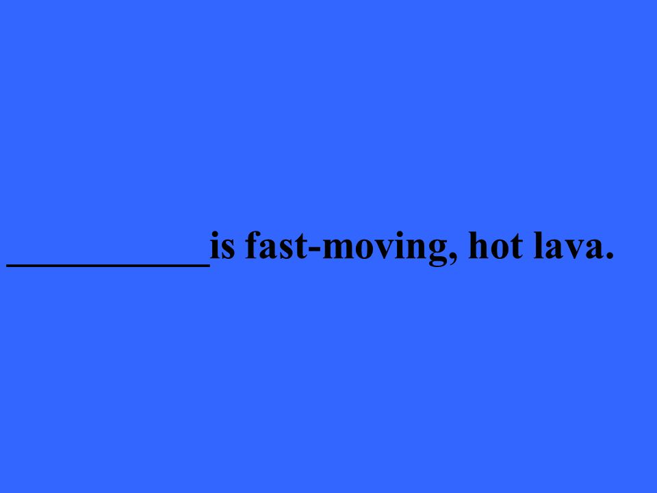 __________is fast-moving, hot lava.