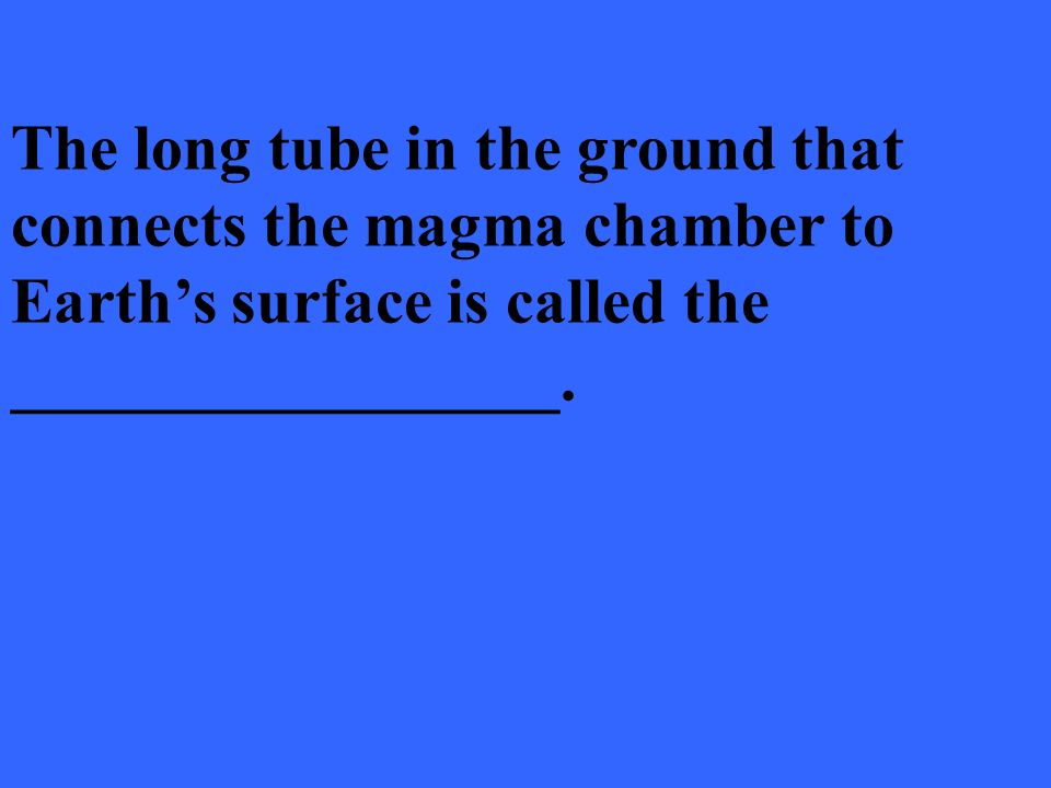 The long tube in the ground that connects the magma chamber to Earth's surface is called the _________________.