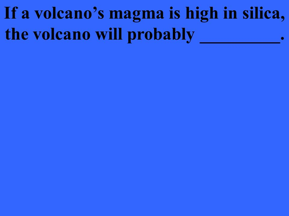 If a volcano's magma is high in silica, the volcano will probably _________.