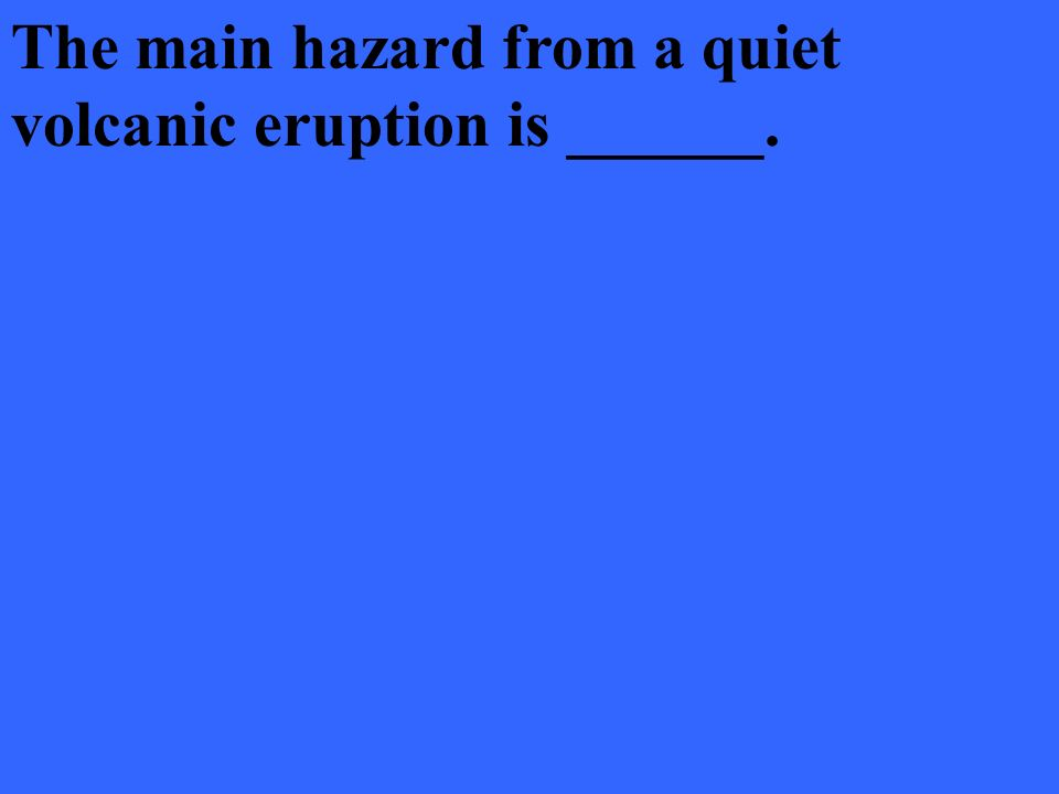 The main hazard from a quiet volcanic eruption is ______.