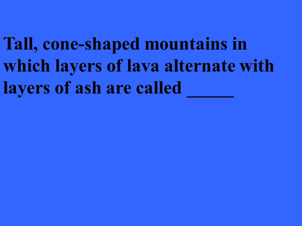 Tall, cone-shaped mountains in which layers of lava alternate with layers of ash are called _____