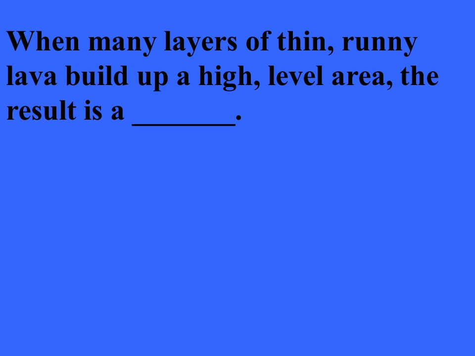 When many layers of thin, runny lava build up a high, level area, the result is a _______.