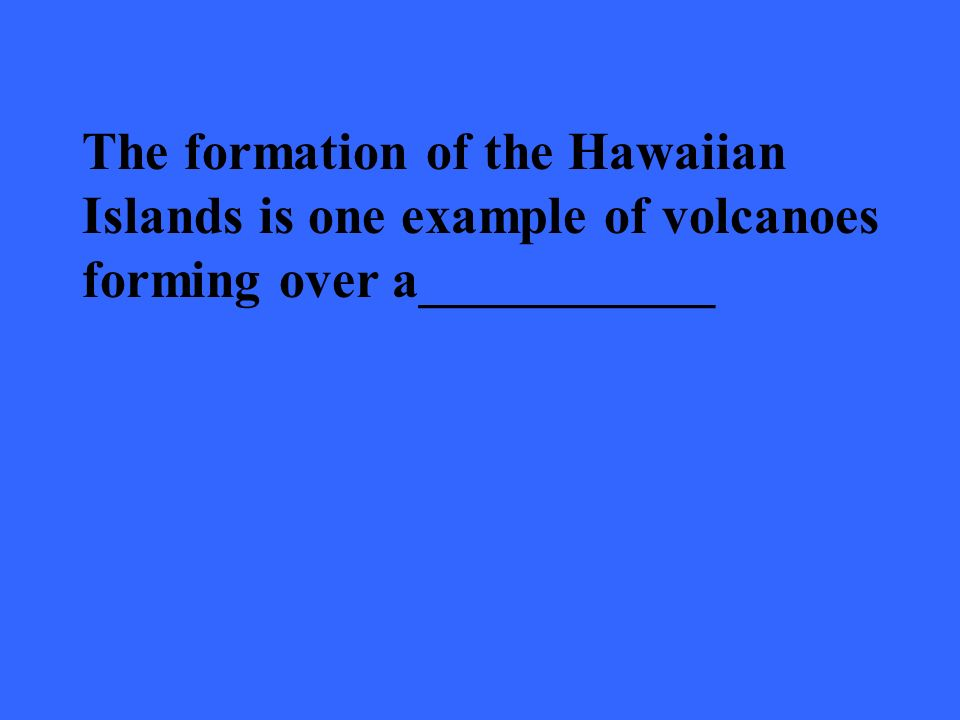 The formation of the Hawaiian Islands is one example of volcanoes forming over a___________