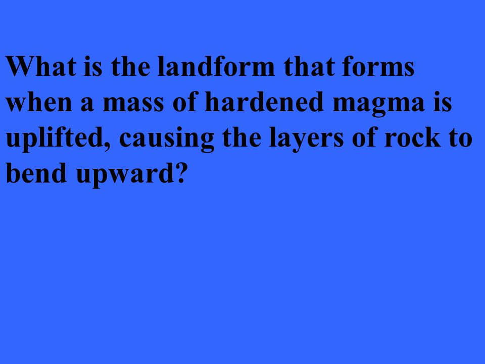 What is the landform that forms when a mass of hardened magma is uplifted, causing the layers of rock to bend upward