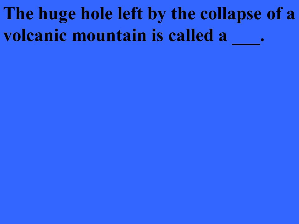 The huge hole left by the collapse of a volcanic mountain is called a ___.