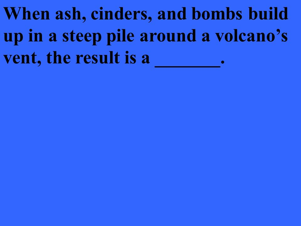 When ash, cinders, and bombs build up in a steep pile around a volcano's vent, the result is a _______.