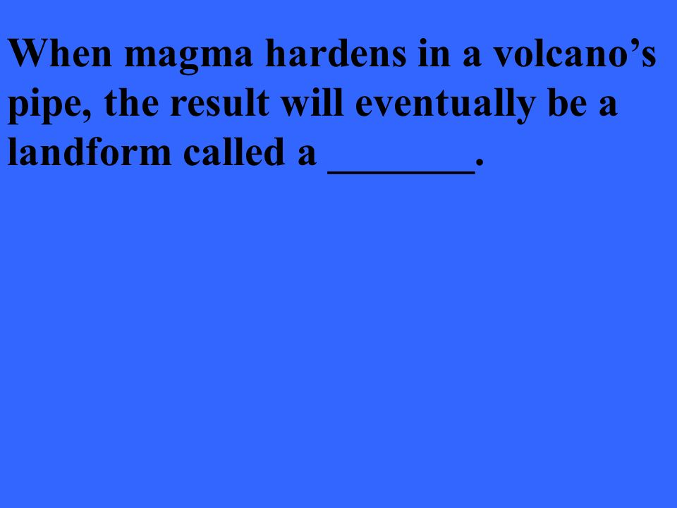 When magma hardens in a volcano's pipe, the result will eventually be a landform called a _______.