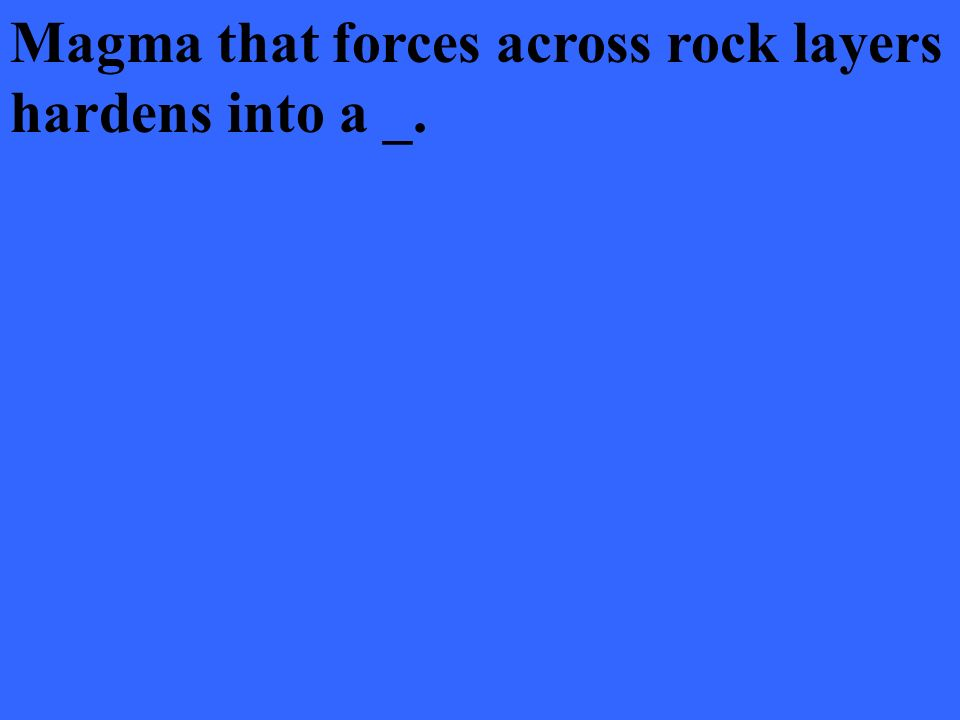 Magma that forces across rock layers hardens into a _.
