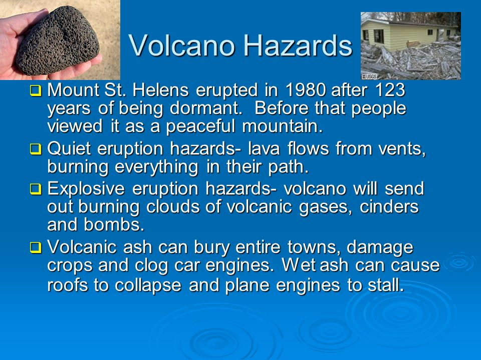 Volcano Hazards Mount St. Helens erupted in 1980 after 123 years of being dormant. Before that people viewed it as a peaceful mountain.