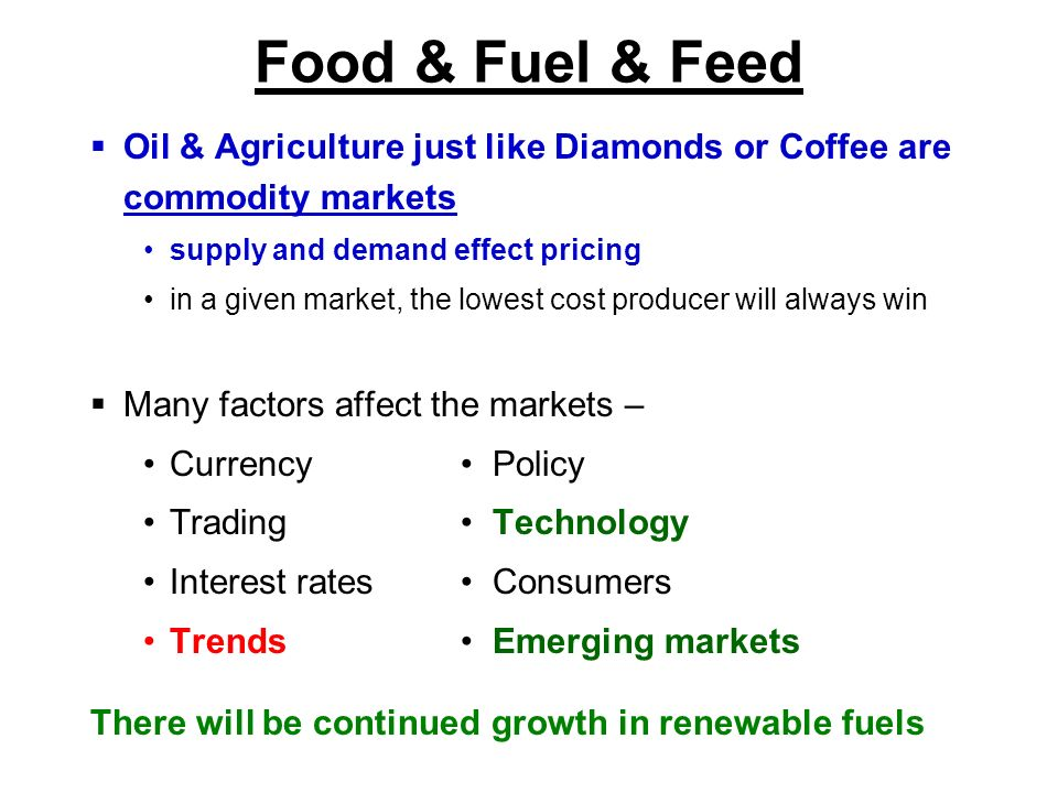 Food & Fuel & Feed Oil & Agriculture just like Diamonds or Coffee are commodity markets. supply and demand effect pricing.