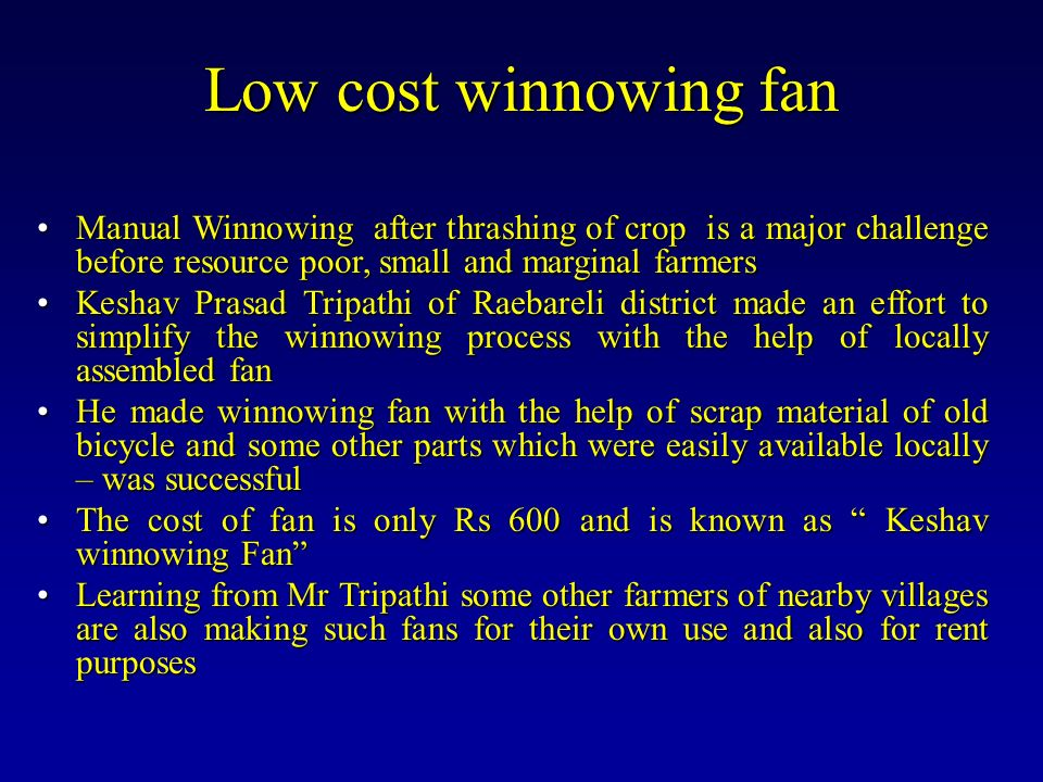 Low cost winnowing fan Manual Winnowing after thrashing of crop is a major challenge before resource poor, small and marginal farmers.