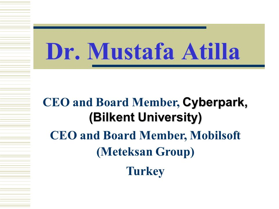 Dr. Mustafa Atilla CEO and Board Member, Cyberpark, (Bilkent University) CEO and Board Member, Mobilsoft (Meteksan Group)