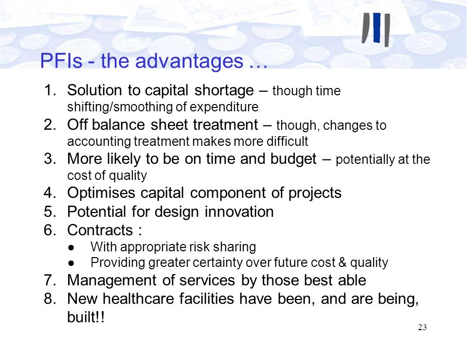 PFIs - the advantages … Solution to capital shortage – though time shifting/smoothing of expenditure.