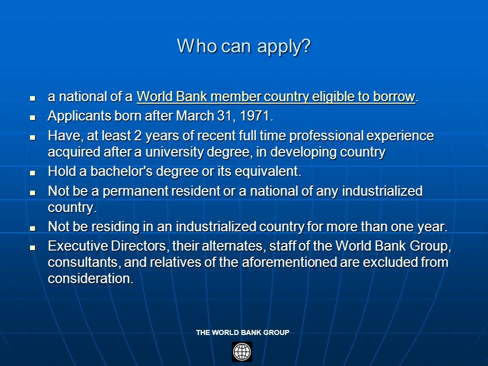 Who can apply a national of a World Bank member country eligible to borrow. Applicants born after March 31, 1971.