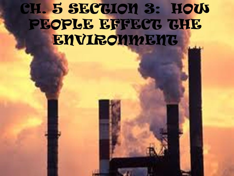 CH. 5 SECTION 3: HOW PEOPLE EFFECT THE ENVIRONMENT