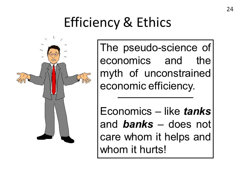 Efficiency & Ethics The pseudo-science of economics and the myth of unconstrained economic efficiency.
