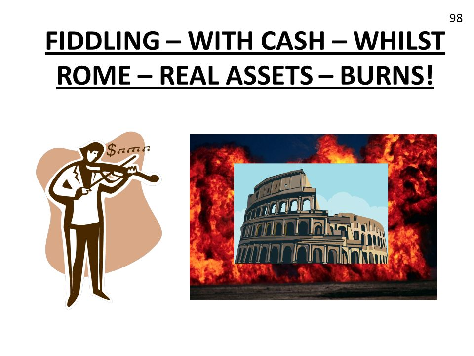 FIDDLING – WITH CASH – WHILST ROME – REAL ASSETS – BURNS!