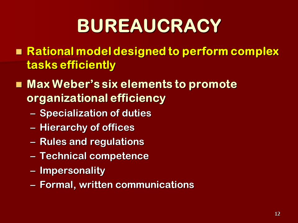 BUREAUCRACY Rational model designed to perform complex tasks efficiently. Max Weber's six elements to promote organizational efficiency.