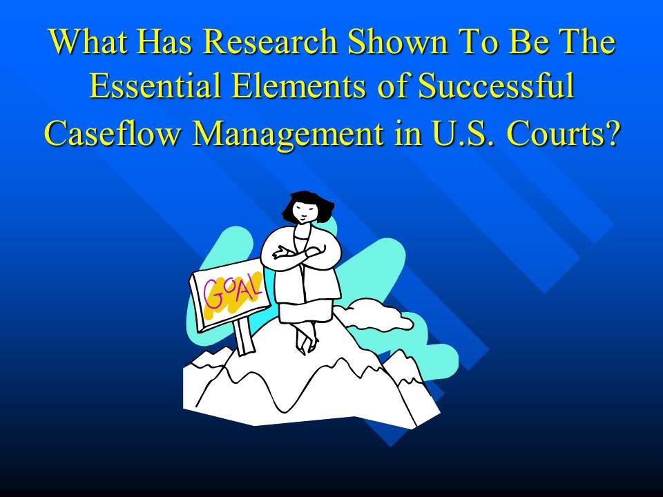 What Has Research Shown To Be The Essential Elements of Successful Caseflow Management in U.S.
