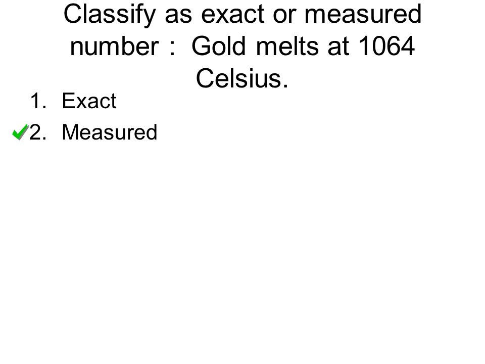 Classify as exact or measured number : Gold melts at 1064 Celsius.