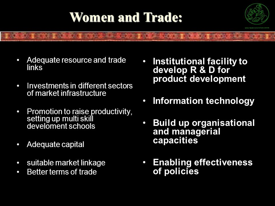 Women and Trade: Adequate resource and trade links. Investments in different sectors of market infrastructure.