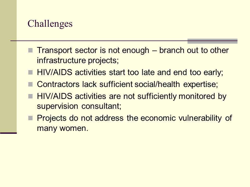 Challenges Transport sector is not enough – branch out to other infrastructure projects; HIV/AIDS activities start too late and end too early;