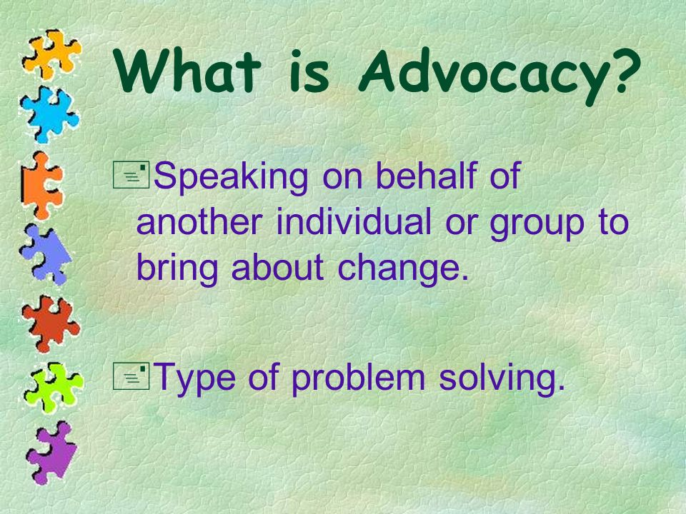 What is Advocacy. Speaking on behalf of another individual or group to bring about change.