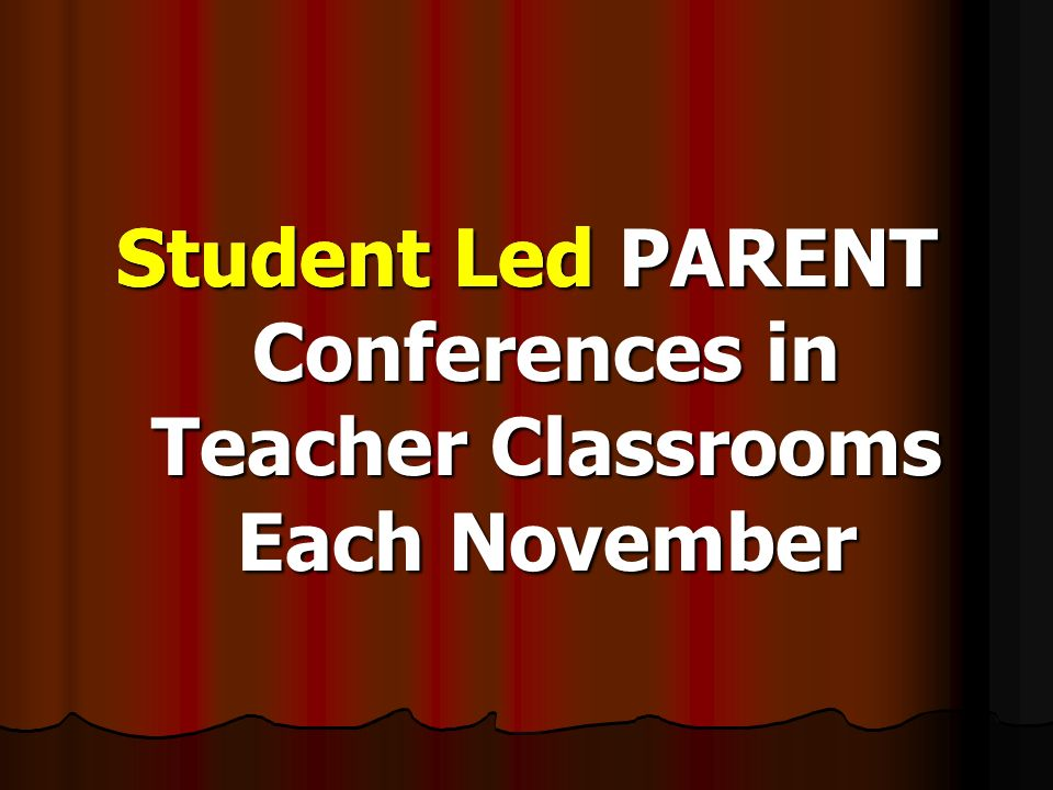 Student Led PARENT Conferences in Teacher Classrooms Each November