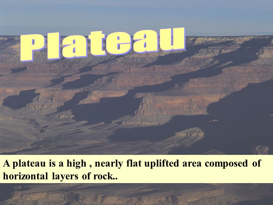 Plateau A plateau is a high , nearly flat uplifted area composed of horizontal layers of rock..