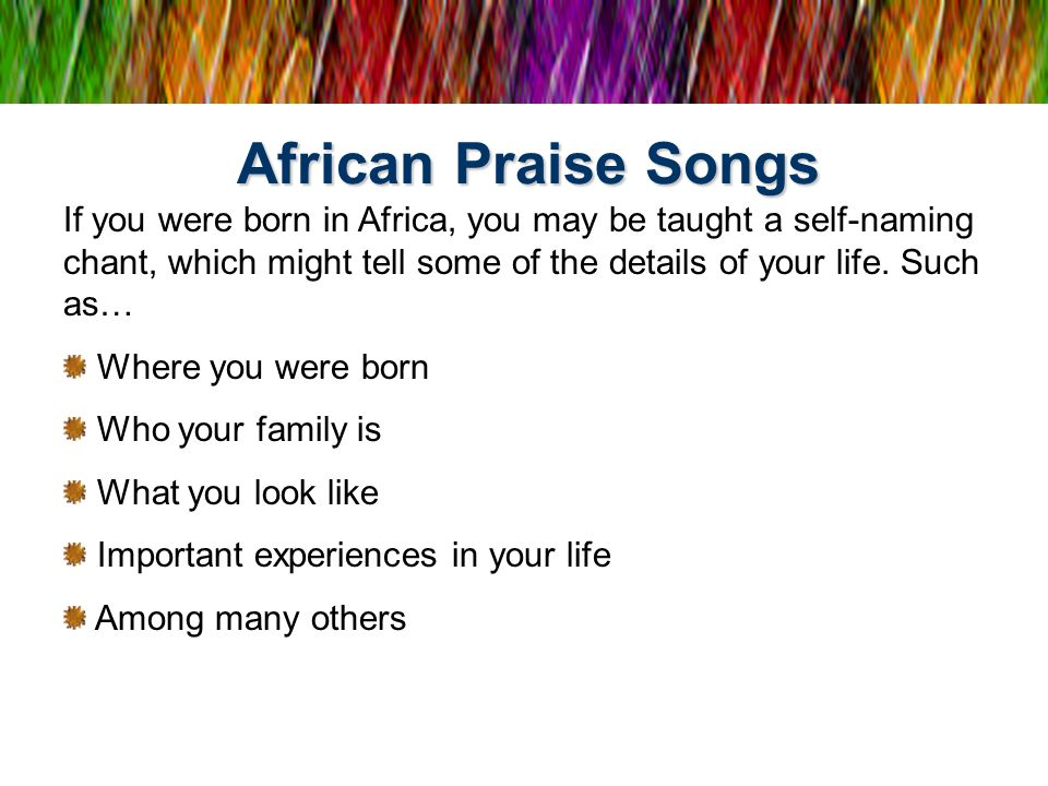 African Praise Songs If you were born in Africa, you may be taught a self-naming chant, which might tell some of the details of your life. Such as…