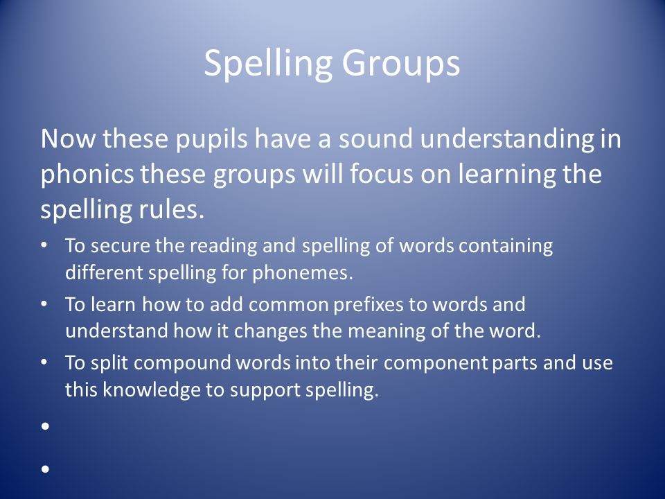 Spelling Groups Now these pupils have a sound understanding in phonics these groups will focus on learning the spelling rules.