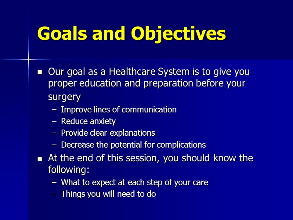 Goals and Objectives Our goal as a Healthcare System is to give you proper education and preparation before your surgery.