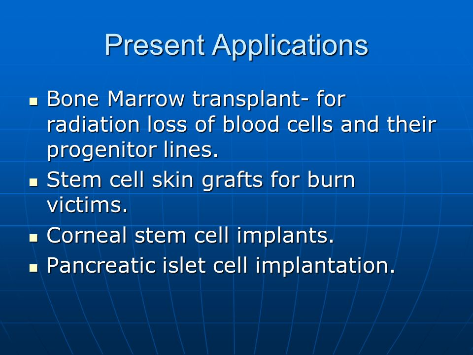 Present Applications Bone Marrow transplant- for radiation loss of blood cells and their progenitor lines.