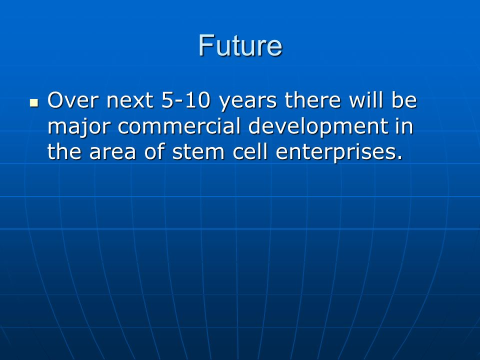 Future Over next 5-10 years there will be major commercial development in the area of stem cell enterprises.