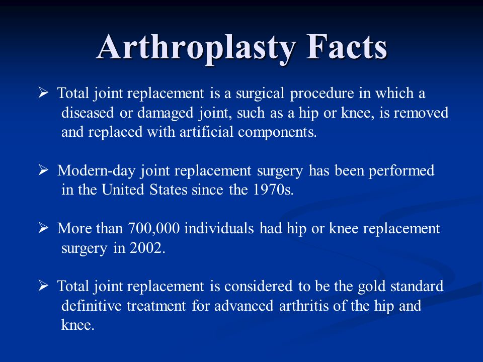 Arthroplasty Facts Total joint replacement is a surgical procedure in which a. diseased or damaged joint, such as a hip or knee, is removed.
