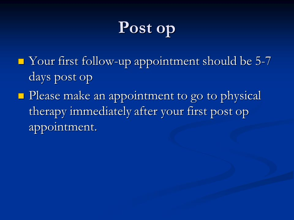 Post op Your first follow-up appointment should be 5-7 days post op