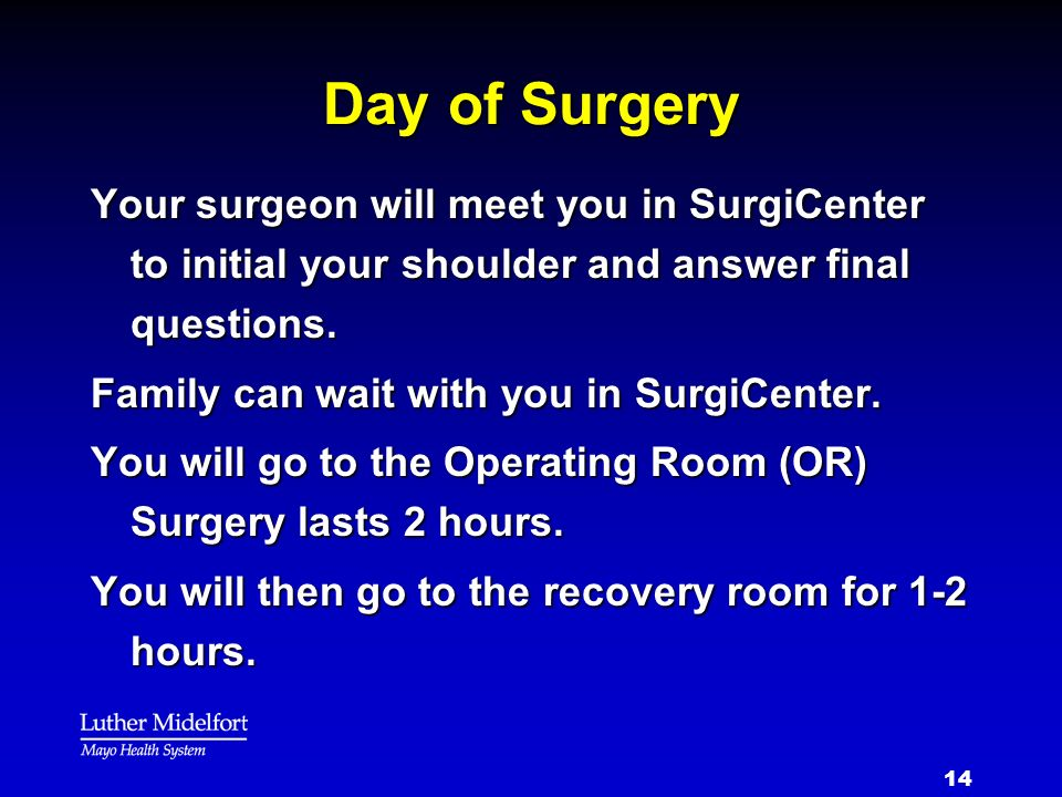 Day of Surgery Your surgeon will meet you in SurgiCenter to initial your shoulder and answer final questions.