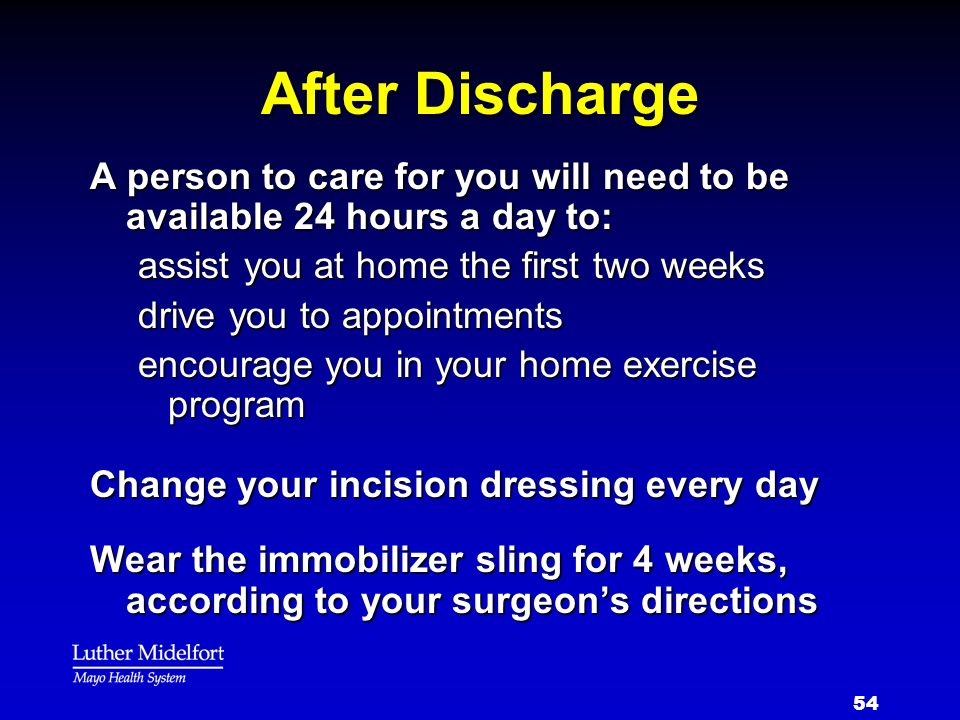 After Discharge A person to care for you will need to be available 24 hours a day to: assist you at home the first two weeks.