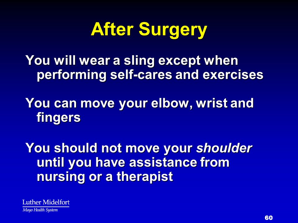 After Surgery You will wear a sling except when performing self-cares and exercises. You can move your elbow, wrist and fingers.