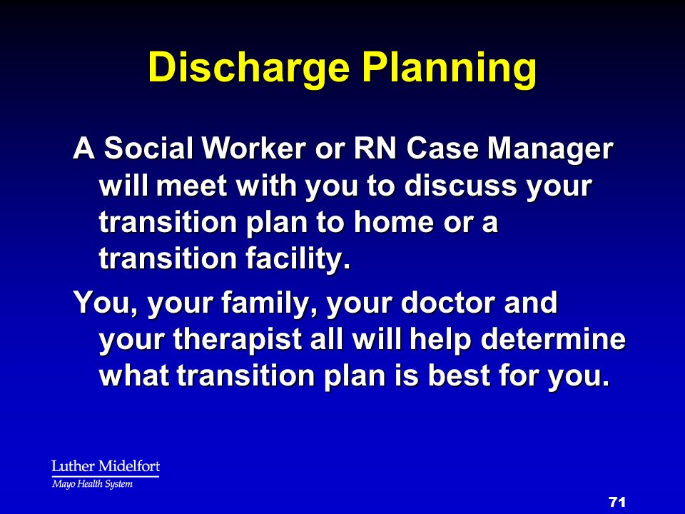 Discharge Planning A Social Worker or RN Case Manager will meet with you to discuss your transition plan to home or a transition facility.