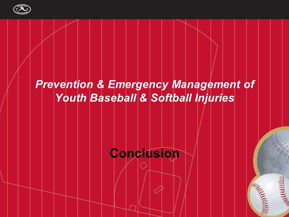01/13/07 Prevention & Emergency Management of Youth Baseball & Softball Injuries Conclusion