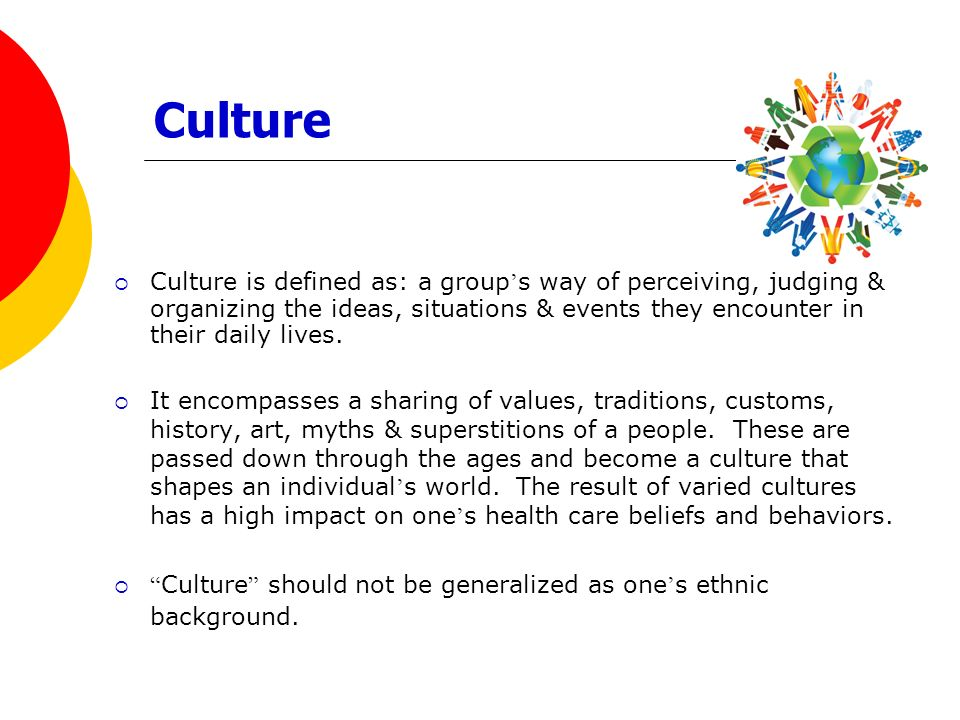 Culture Culture is defined as: a group's way of perceiving, judging & organizing the ideas, situations & events they encounter in their daily lives.