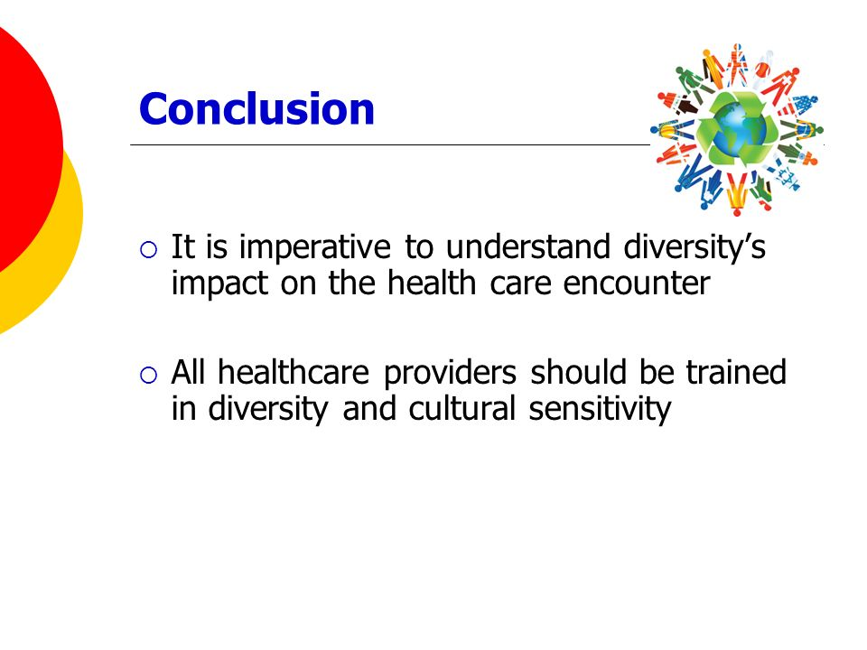 Conclusion It is imperative to understand diversity's impact on the health care encounter.